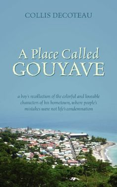 Non-fiction. A Place Called Gouyave: A Boy's Recollection of the Colorful and Loveable Characters of His Hometown, Where People's Mistakes Were Not Life's Condemnation by Collis Decoteau