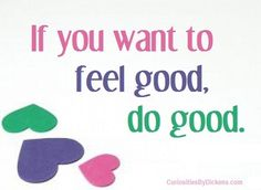 If you want to feel good, do good.  ~ Author Unknown