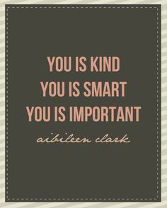 "Kind... Smart... Important. From ""the Help,"" an outstanding book. Aibileen had it right. Love."