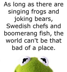 The wisdom of Kermit. . .
