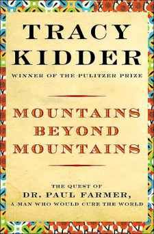 Mountains Beyond Mountains ~ by Tracey Kidder, following medical anthropologist Dr. Paul Farmer
