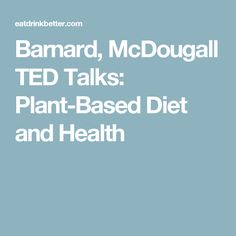 Barnard, McDougall TED Talks: Plant-Based Diet and Health