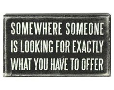 Somewhere someone is looking for exactly what you have to offer - Loise Hay