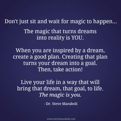 """Don't just sit and wait for magic to happen... The magic that turns dreams into reality is YOU. When you are inspired by a dream, create a good plan. Creating that plan turns your dream into a goal. Then, take action! Live your life in a way that will bring that dream, that goal, to life. The magic is you."" - Steve Maraboli"