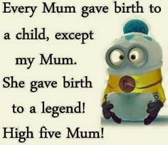 Every Mum gave birth to a child, except my Mum.  She gave birth to a legend!  High five Mum! - minion
