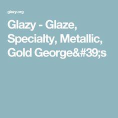 Glazy - Glaze, Specialty, Metallic, Gold George's