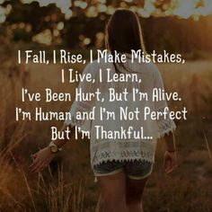 """I fall, I rise, I make mistakes, I live, I learn, I've been hurt, but I'm alive. I'm human and I'm not perfect.. But I'm thankful."""