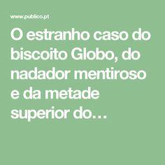 O estranho caso do biscoito Globo, do nadador mentiroso e da metade superior do…