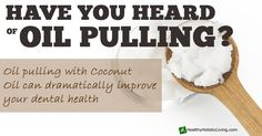 Oil Pulling With Coconut Oil to Transform Your Dental Health   @Healthy.com Holistic Living