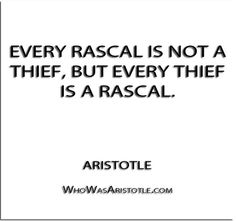 ''Every rascal is not a thief, but every thief is a rascal.'' - Aristotle   http://whowasaristotle.com/?p=172