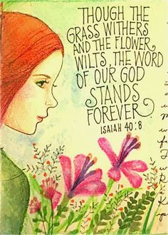 """The grass withers, the flower fades, But the word of our God stands forever."" [Isaiah 40:8]"