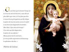 Citation : « On sait bien que la Sainte Vierge est la reine du ciel et de la terre, mais elle est plus Mère que reine, et il ne faut pas dire à cause de ses prérogatives qu'elle éclipse la gloire de tous les saints comme le soleil à son lever fait disparaître les étoiles. Mon Dieu ! Que cela est étrange !Une mère qui fait disparaître la gloire de ses enfants !Moi je pense tout le contraire, je crois qu'elle augmentera de beaucoup la splendeur des élus. » Thérèse