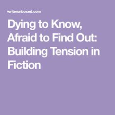 Dying to Know, Afraid to Find Out: Building Tension in Fiction