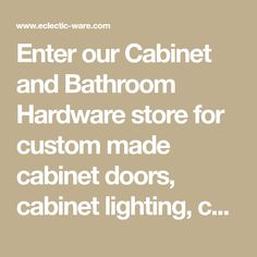 Enter our Cabinet and Bathroom Hardware store for custom made cabinet doors, cabinet lighting, ceramic bathroom accessories, knobs & pulls, and other kitchen & bath renovation hardware.