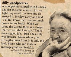 "A woodpecker tapped with his beak against the stem of a tree just as lightning struck the tree and destroyed it. He flew away and said, ""I didn't know there was so much power in my beak!"" When we bring the gospel there is a danger that we will think or say, ""I have done a good job."" Don't be a silly woodpecker. Know where your strength comes from. It is only the Holy Spirit who can make a message good and fruitful. ~Corrie Ten Boom"