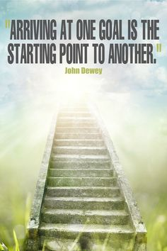 """""""Arriving at one goal is the starting point to another."""" - John Dewey {17 Inspirational Quotes about Goals}"""
