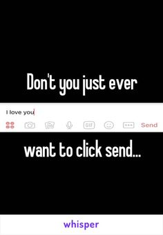 Don't you just ever   want to click send...