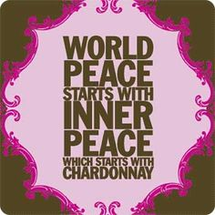World Peace starts with Inner Peace which starts with Chardonnay.