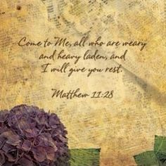 Come to Me all who are leary and heavy laden and I will give you rest. Matthew 11:28