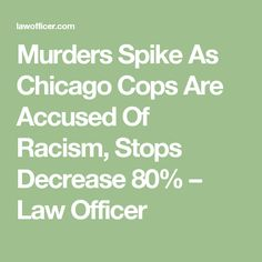 Murders Spike As Chicago Cops Are Accused Of Racism, Stops Decrease 80% – Law Officer