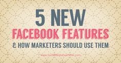 Are you taking advantage of the most recent Facebook features? Here are five ways to incorporate recently revealed Facebook features into your marketing.