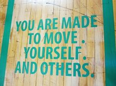 You are made to move. Yourself. And others.