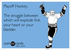 Playoff Hockey. The struggle between which will explode first, your heart or your bladder.