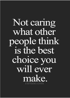 Not caring what other people think is the best choice…