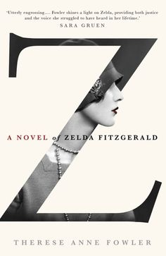 Z: A Novel of Zelda Fitzgerald | Therese Ann Fowler. I just finished this - a powerful (and, I found, empowering) historical novel told from Zelda's perspective.