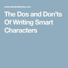 The Dos and Don'ts Of Writing Smart Characters