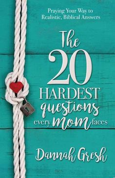The 20 Hardest Questions Every Mom Faces by Dannah Gresh