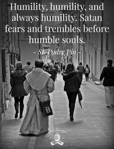 Humility, humility and always humility. Satan fears and trembles before humble souls. Padre Pio pray for us! Catholic Quotes, Catholic Prayers, Catholic Saints, Religious Quotes, Roman Catholic, Adoration Catholic, Catholic Values, Catholic Gentleman, Saint Quotes
