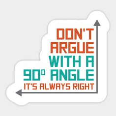 Cool math humor sticker for placing on your laptop, notebook or locker. Funny text on sticker says: Don't argue with a 90 degree angle - it's always right. Tumblr Stickers, Funny Stickers, Printable Stickers, Math Binder, Math Quotes, Homemade Stickers, Snapchat Stickers, Notebook Stickers, Math Humor