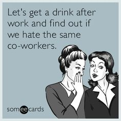 #Workplace: Let's get a drink after work and find out if we hate the same co-workers.