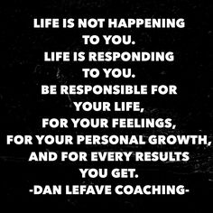 Life is not happening to you. Life is responding to you all of the time.