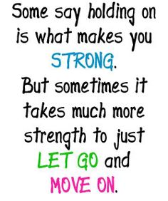 Some say holding on is what makes you strong, but sometimes it takes much more strength to just let go and move on.