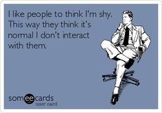 I like people to think I'm shy. This way they think it's normal if I don't interact with them.