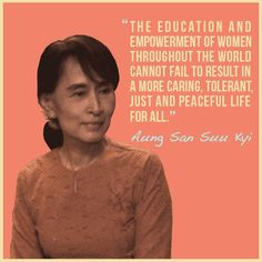 """""""The education and empowerment of women throughout the world cannot fail to result in a more caring, tolerant, just and peaceful life for all."""" ~ Aung San Suu Kyi"""