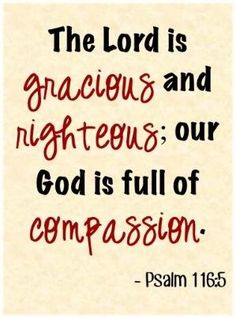 The Lord is gracious and righteous; our God is full of compassion. ~ Psalm 116:5 by wendy
