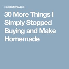 30 More Things I Simply Stopped Buying and Make Homemade