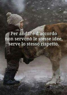 Per andare d'accordo non Servono le stesse, idee , Serve lo stesso rispetto .