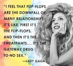 Flip-flops are the downfall of many relationships. First it's the flip-flops, and then it's the sweatpants. It's the gateway drug to no sex. - Lady Gaga