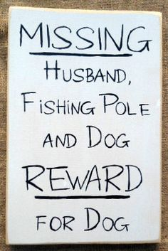 Missing Husband Fishing Pole and Dog Reward by SignsfromtheSouth Funny Fishing Memes, Fishing Humor, Fishing Stuff, Fishing Signs, Fishing Quotes, Gone Fishing, Kayak Fishing, Fishing Kit, Fishing Tackle