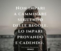 Non impari a camminare seguendo delle regole. Lo impari provando e cadendo. Richard Branson.  http://www.lefrasi.it/frase/non-impari-camminare-seguendo-delle-regole-lo-impari/  #frasimotivazionali #vita #crescitapersonale #ispirazione #motivazione #frasi #aforismi #citazioni #frasibelle #frasicelebri #quotes #successo #life #pensarepositivo #obiettivo #imparare #sviluppo #volontà #volere #potere #crescita #personale #camminare #regole # provare #cadere
