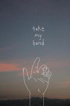 - Take my hand -