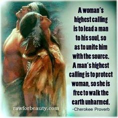 A wom's highest calling is to lead a man to his soul, so as to unite him with the source. A man's highest calling is to protect woman, so she is free to walk the earth unharmed - Cherokee Proverb Native American Poems, American Indian Quotes, Native American Spirituality, Native American History, American Indians, American Symbols, Cherokee Indian Quotes, Cherokee History, American Women