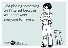 Not pinning something on Pinterest because you don't want everyone to have it.