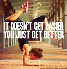 """""""it doesn't get easier. you just get better."""" take some credit, you are awesome!"""