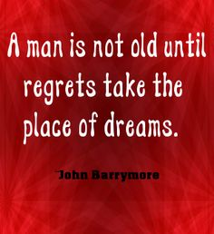 """A man is not old until regrets take the place of dreams."" ~ John Barrymore"