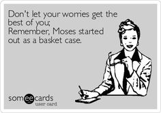 Don't let your worries get the best of you; remember, Moses started out as a basket case... Oh dear...